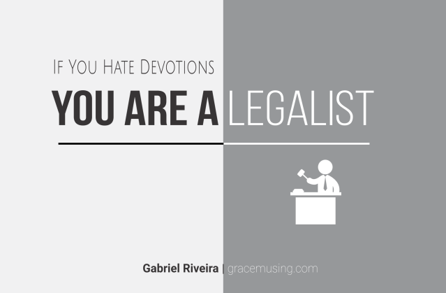 If you hate devotions you are a legalist, this is why